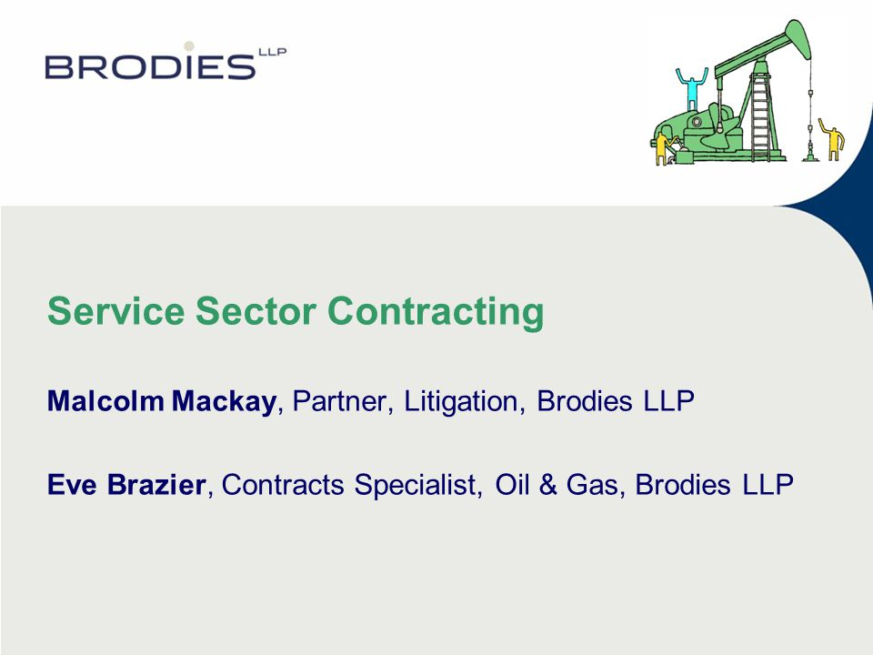 Service Sector Contracting Malcolm Mackay, Partner, Litigation, Brodies LLP Eve Brazier, Contracts Specialist, Oil & Gas, Brodies LLP