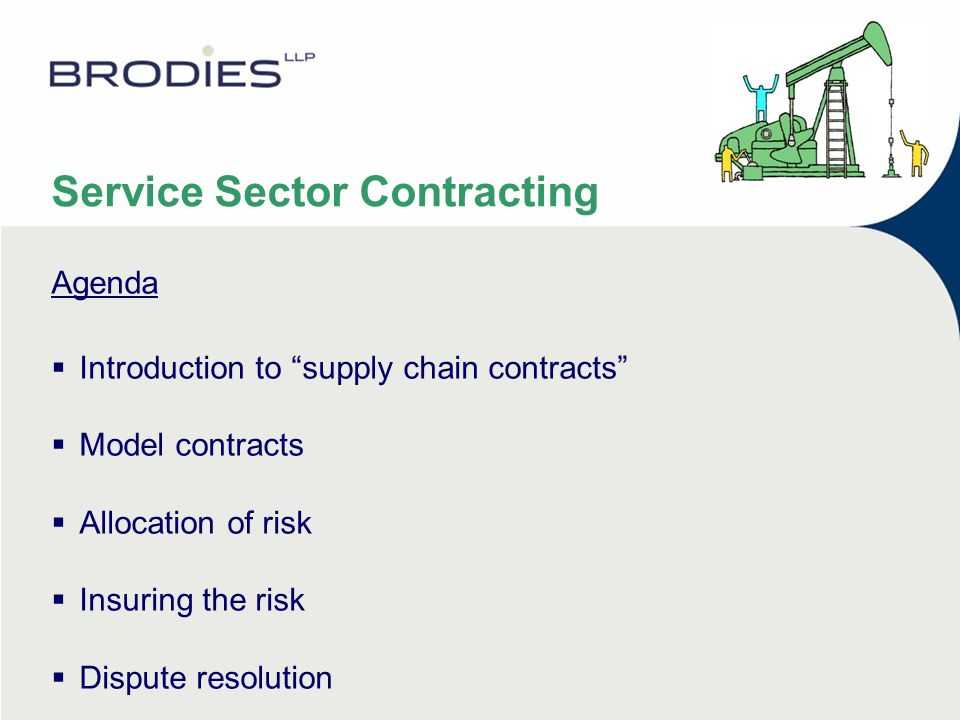 Service Sector Contracting Agenda  Introduction to supply chain contracts  Model contracts  Allocation of risk  Insuring the risk  Dispute resolution