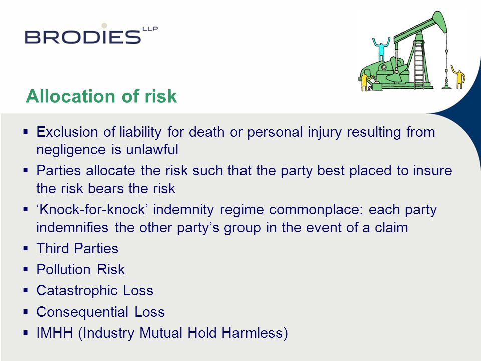 Allocation of risk  Exclusion of liability for death or personal injury resulting from negligence is unlawful  Parties allocate the risk such that the party best placed to insure the risk bears the risk  'Knock-for-knock' indemnity regime commonplace: each party indemnifies the other party's group in the event of a claim  Third Parties  Pollution Risk  Catastrophic Loss  Consequential Loss  IMHH (Industry Mutual Hold Harmless)