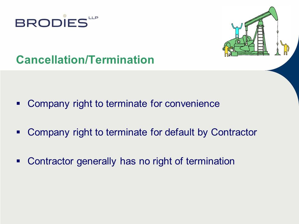 Cancellation/Termination  Company right to terminate for convenience  Company right to terminate for default by Contractor  Contractor generally has no right of termination