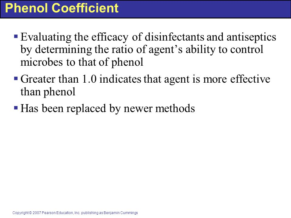 Copyright © 2007 Pearson Education, Inc. publishing as Benjamin Cummings Phenol Coefficient  Evaluating the efficacy of disinfectants and antiseptics