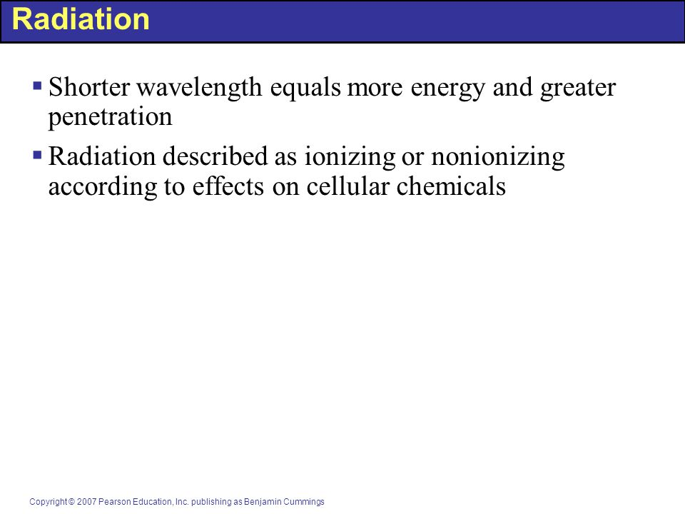 Copyright © 2007 Pearson Education, Inc. publishing as Benjamin Cummings Radiation  Shorter wavelength equals more energy and greater penetration  R