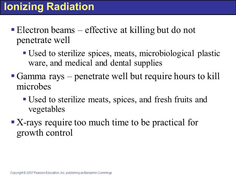 Copyright © 2007 Pearson Education, Inc. publishing as Benjamin Cummings Ionizing Radiation  Electron beams – effective at killing but do not penetra