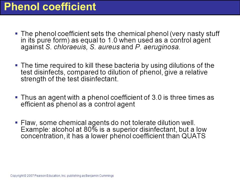 Copyright © 2007 Pearson Education, Inc. publishing as Benjamin Cummings Phenol coefficient  The phenol coefficient sets the chemical phenol (very na