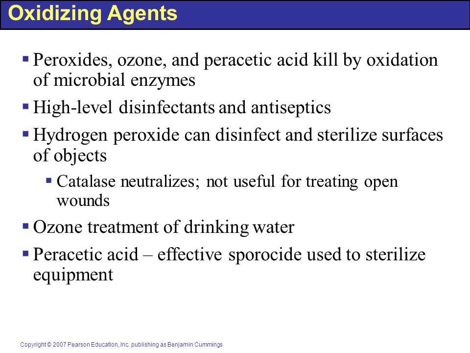 Copyright © 2007 Pearson Education, Inc. publishing as Benjamin Cummings Oxidizing Agents  Peroxides, ozone, and peracetic acid kill by oxidation of