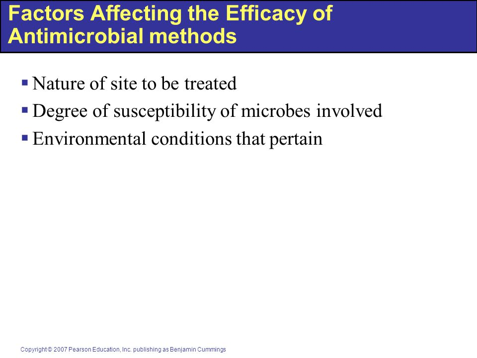 Copyright © 2007 Pearson Education, Inc. publishing as Benjamin Cummings Factors Affecting the Efficacy of Antimicrobial methods  Nature of site to b