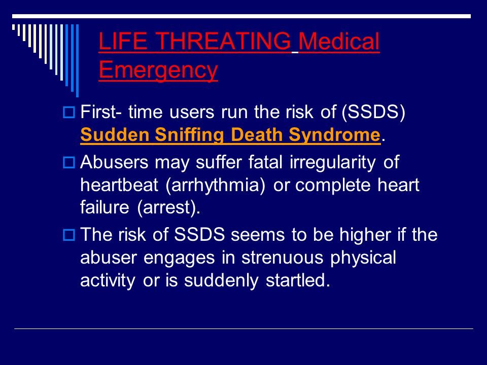 LIFE THREATING Medical Emergency  First- time users run the risk of (SSDS) Sudden Sniffing Death Syndrome.