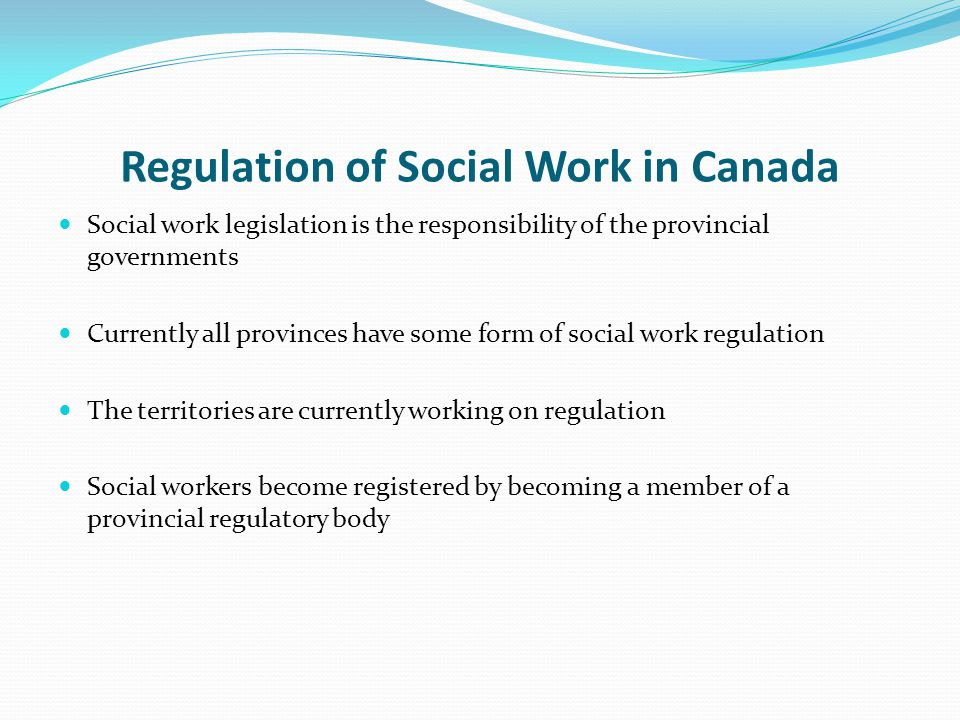Regulation of Social Work in Canada Social work legislation is the responsibility of the provincial governments Currently all provinces have some form of social work regulation The territories are currently working on regulation Social workers become registered by becoming a member of a provincial regulatory body