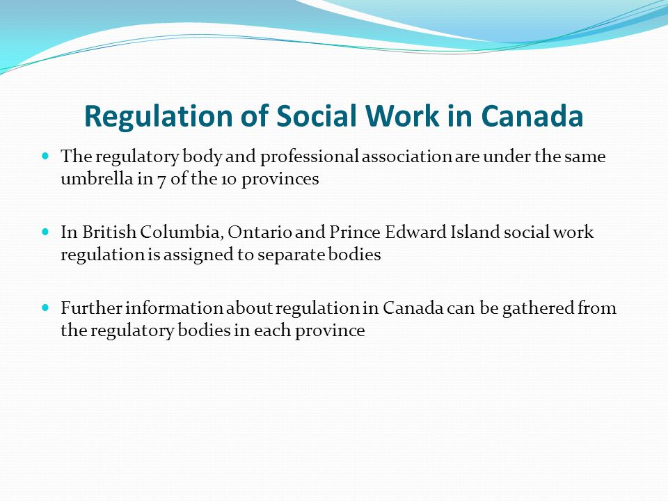 Regulation of Social Work in Canada The regulatory body and professional association are under the same umbrella in 7 of the 10 provinces In British Columbia, Ontario and Prince Edward Island social work regulation is assigned to separate bodies Further information about regulation in Canada can be gathered from the regulatory bodies in each province