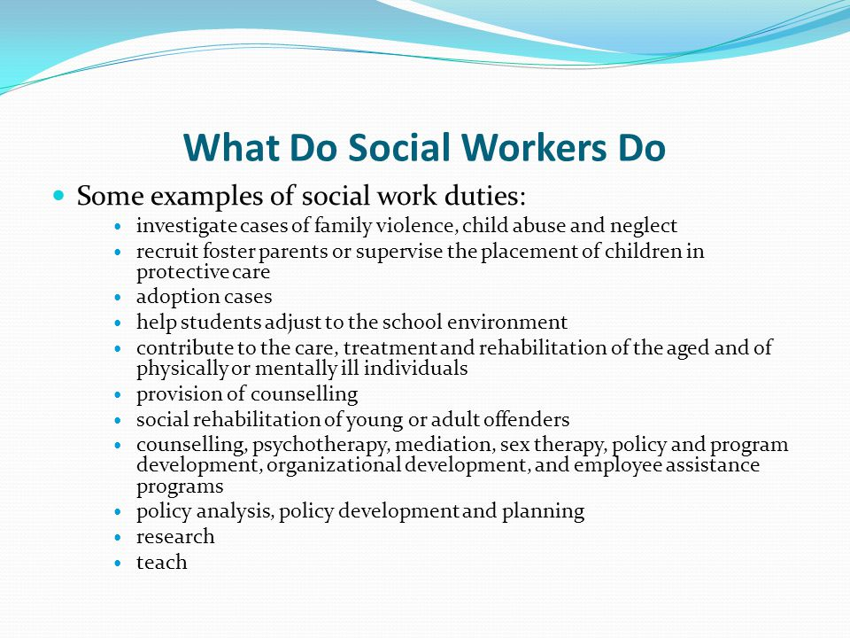 What Do Social Workers Do Some examples of social work duties: investigate cases of family violence, child abuse and neglect recruit foster parents or supervise the placement of children in protective care adoption cases help students adjust to the school environment contribute to the care, treatment and rehabilitation of the aged and of physically or mentally ill individuals provision of counselling social rehabilitation of young or adult offenders counselling, psychotherapy, mediation, sex therapy, policy and program development, organizational development, and employee assistance programs policy analysis, policy development and planning research teach