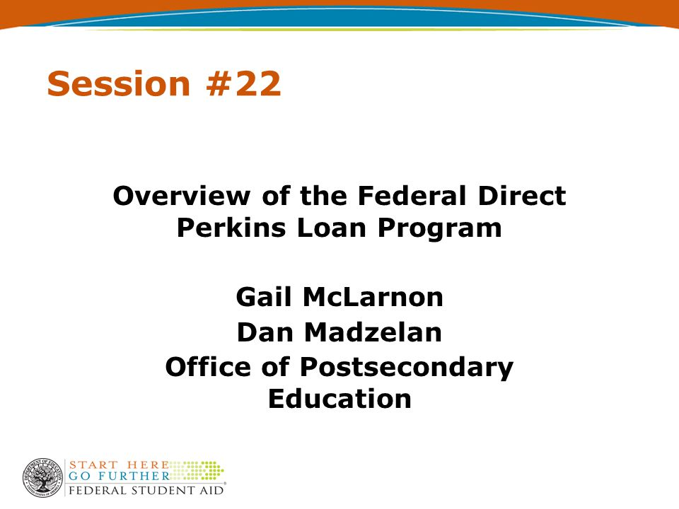 Session #22 Overview of the Federal Direct Perkins Loan Program Gail McLarnon Dan Madzelan Office of Postsecondary Education