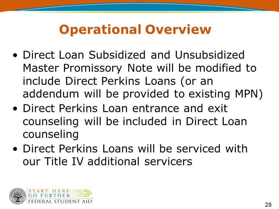 Operational Overview Direct Loan Subsidized and Unsubsidized Master Promissory Note will be modified to include Direct Perkins Loans (or an addendum will be provided to existing MPN) Direct Perkins Loan entrance and exit counseling will be included in Direct Loan counseling Direct Perkins Loans will be serviced with our Title IV additional servicers 28
