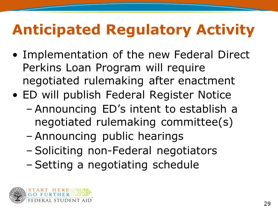 Anticipated Regulatory Activity Implementation of the new Federal Direct Perkins Loan Program will require negotiated rulemaking after enactment ED will publish Federal Register Notice –Announcing ED's intent to establish a negotiated rulemaking committee(s) –Announcing public hearings –Soliciting non-Federal negotiators –Setting a negotiating schedule 29
