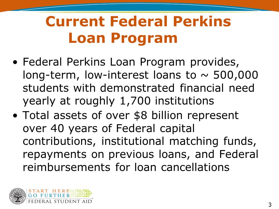 Current Federal Perkins Loan Program Federal Perkins Loan Program provides, long-term, low-interest loans to ~ 500,000 students with demonstrated fina