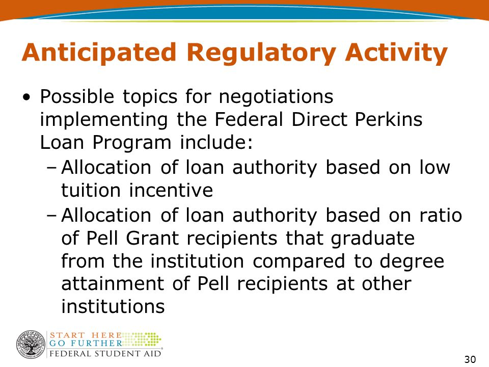 Anticipated Regulatory Activity Possible topics for negotiations implementing the Federal Direct Perkins Loan Program include: –Allocation of loan authority based on low tuition incentive –Allocation of loan authority based on ratio of Pell Grant recipients that graduate from the institution compared to degree attainment of Pell recipients at other institutions 30