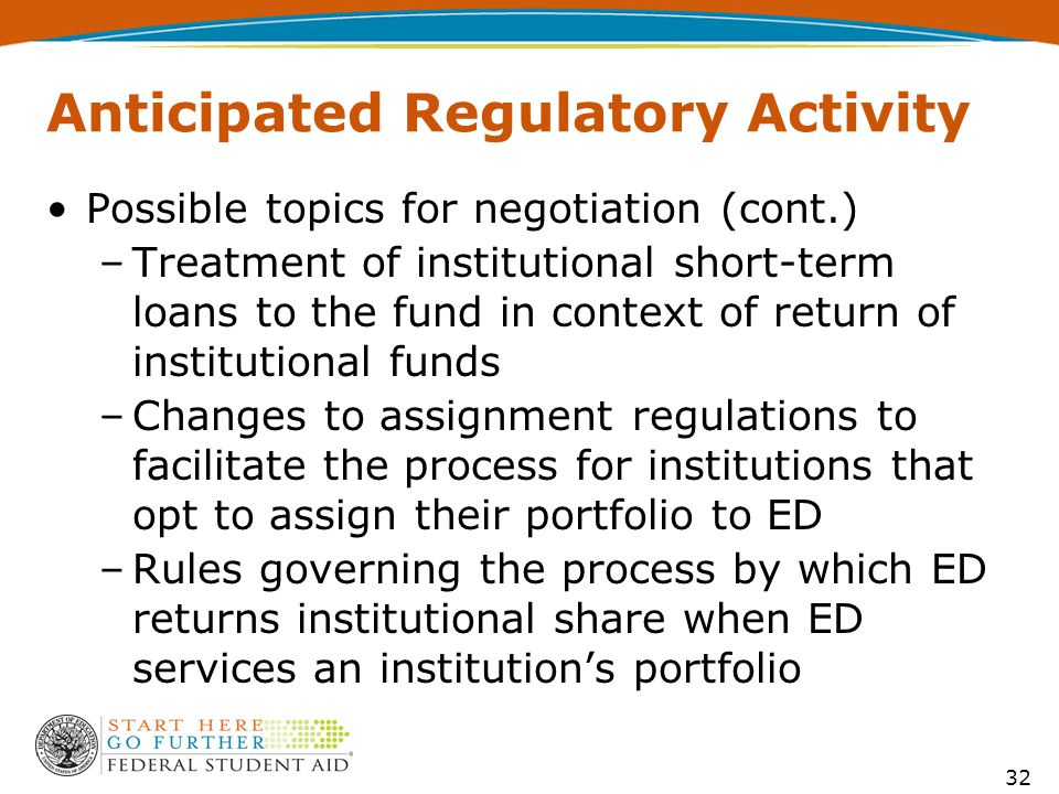 Anticipated Regulatory Activity Possible topics for negotiation (cont.) –Treatment of institutional short-term loans to the fund in context of return of institutional funds –Changes to assignment regulations to facilitate the process for institutions that opt to assign their portfolio to ED –Rules governing the process by which ED returns institutional share when ED services an institution's portfolio 32