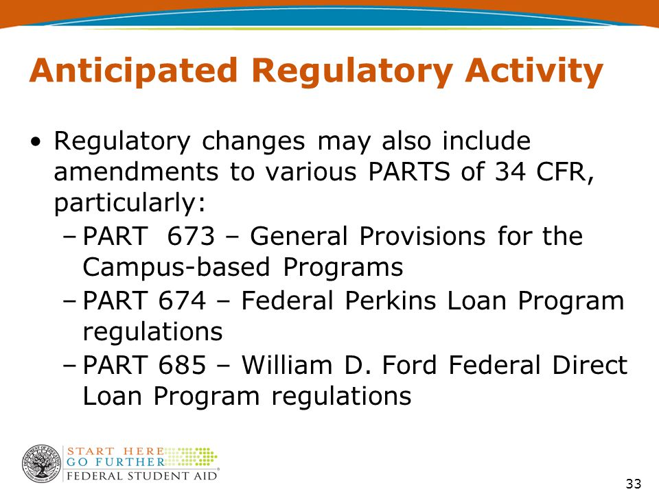 Anticipated Regulatory Activity Regulatory changes may also include amendments to various PARTS of 34 CFR, particularly: –PART 673 – General Provisions for the Campus-based Programs –PART 674 – Federal Perkins Loan Program regulations –PART 685 – William D.