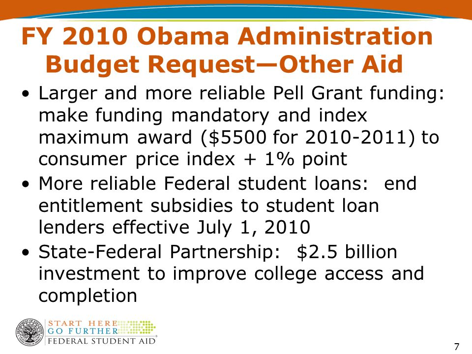 FY 2010 Obama Administration Budget Request—Other Aid Larger and more reliable Pell Grant funding: make funding mandatory and index maximum award ($5500 for 2010-2011) to consumer price index + 1% point More reliable Federal student loans: end entitlement subsidies to student loan lenders effective July 1, 2010 State-Federal Partnership: $2.5 billion investment to improve college access and completion 7