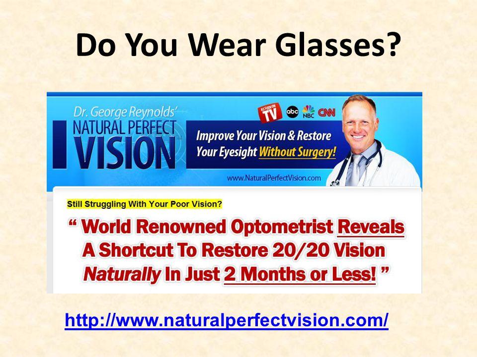 Do You Wear Glasses http://www.naturalperfectvision.com/