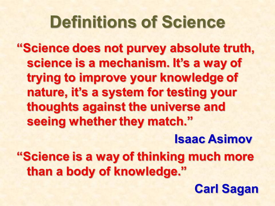 Definitions of Science Science does not purvey absolute truth, science is a mechanism.
