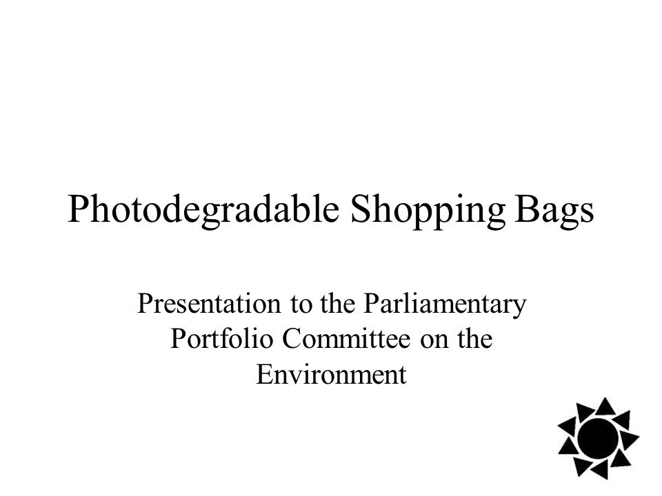Photodegradable Shopping Bags Presentation to the Parliamentary Portfolio Committee on the Environment