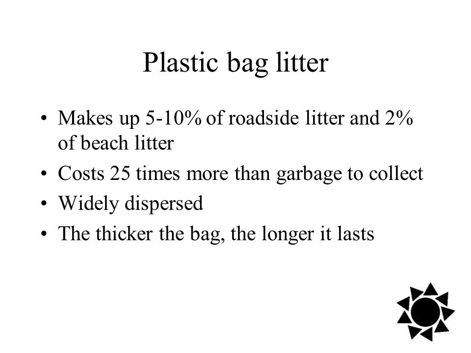 Plastic bag litter Makes up 5-10% of roadside litter and 2% of beach litter Costs 25 times more than garbage to collect Widely dispersed The thicker the bag, the longer it lasts