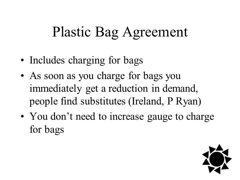Plastic Bag Agreement Includes charging for bags As soon as you charge for bags you immediately get a reduction in demand, people find substitutes (Ireland, P Ryan) You don't need to increase gauge to charge for bags