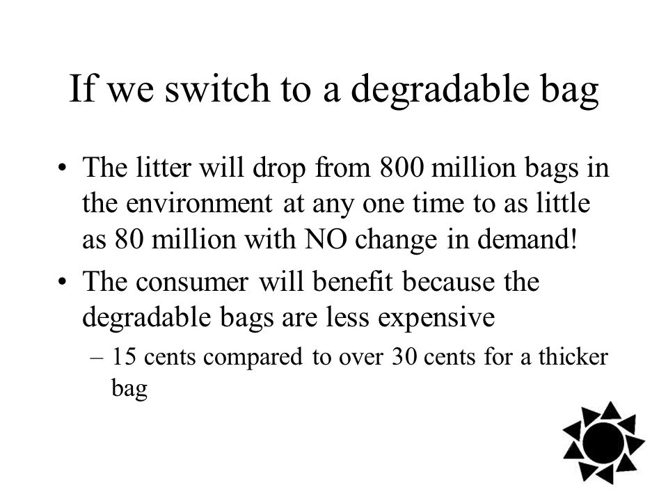 If we switch to a degradable bag The litter will drop from 800 million bags in the environment at any one time to as little as 80 million with NO change in demand.