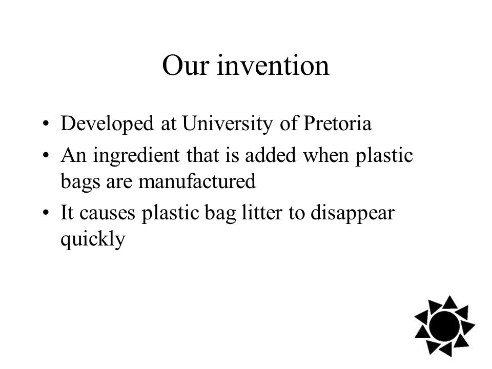 Our invention Developed at University of Pretoria An ingredient that is added when plastic bags are manufactured It causes plastic bag litter to disappear quickly