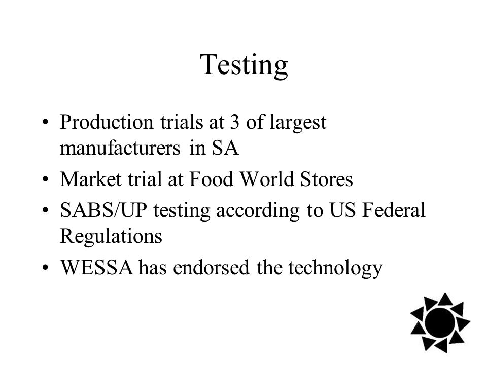 Testing Production trials at 3 of largest manufacturers in SA Market trial at Food World Stores SABS/UP testing according to US Federal Regulations WESSA has endorsed the technology