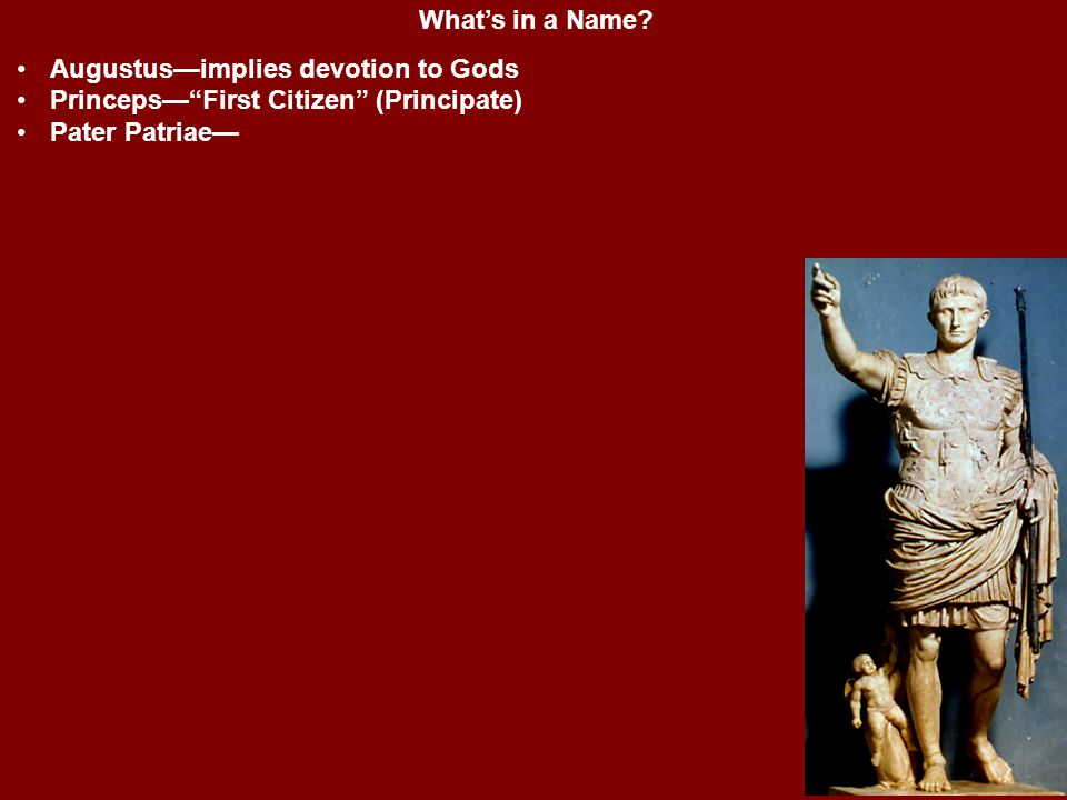 """What's in a Name? Augustus—implies devotion to Gods Princeps—""""First Citizen"""" (Principate) Pater Patriae—"""