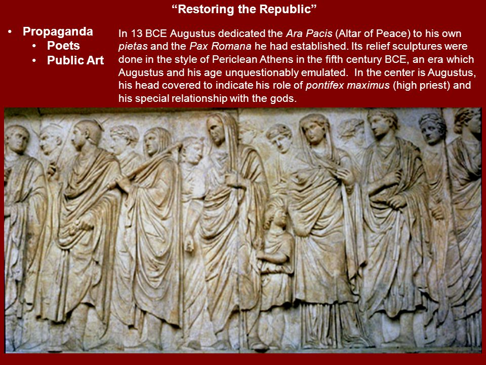 """Restoring the Republic"" Propaganda Poets Public Art In 13 BCE Augustus dedicated the Ara Pacis (Altar of Peace) to his own pietas and the Pax Romana"