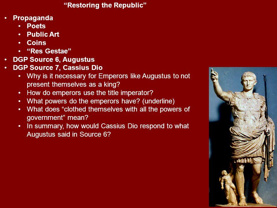 """Restoring the Republic"" Propaganda Poets Public Art Coins ""Res Gestae"" DGP Source 6, Augustus DGP Source 7, Cassius Dio Why is it necessary for Emper"