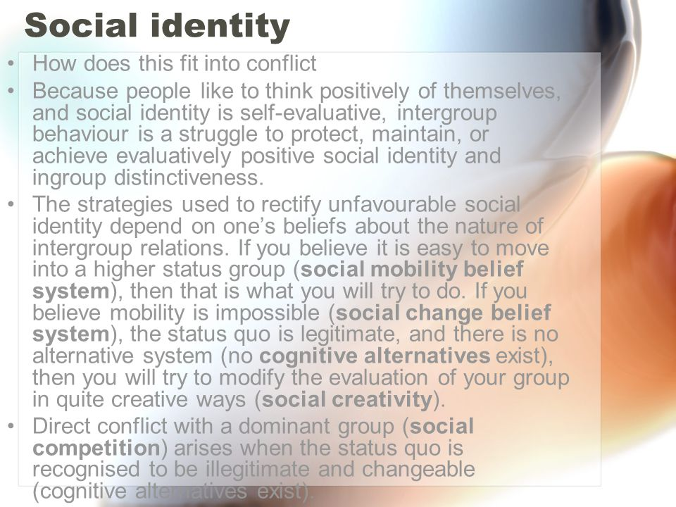 Social identity How does this fit into conflict Because people like to think positively of themselves, and social identity is self-evaluative, intergr