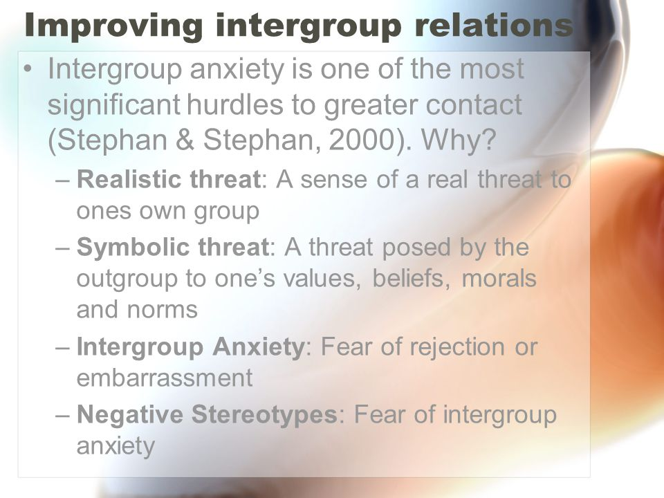 Improving intergroup relations Intergroup anxiety is one of the most significant hurdles to greater contact (Stephan & Stephan, 2000). Why? –Realistic