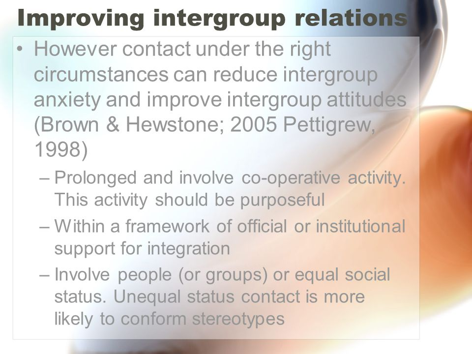 Improving intergroup relations However contact under the right circumstances can reduce intergroup anxiety and improve intergroup attitudes (Brown & H