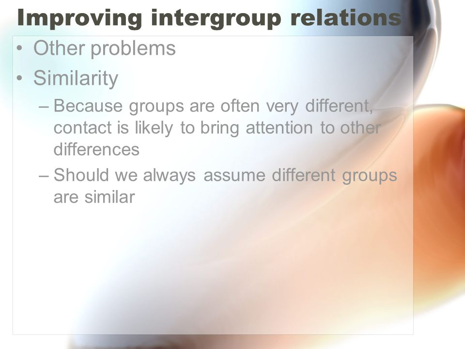 Improving intergroup relations Other problems Similarity –Because groups are often very different, contact is likely to bring attention to other diffe