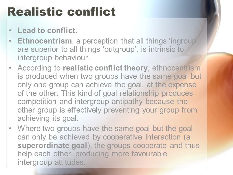 Realistic conflict Lead to conflict. Ethnocentrism, a perception that all things 'ingroup' are superior to all things 'outgroup', is intrinsic to inte