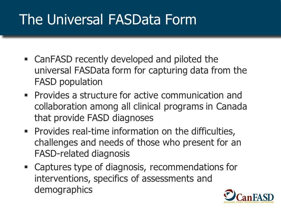The Universal FASData Form  CanFASD recently developed and piloted the universal FASData form for capturing data from the FASD population  Provides a structure for active communication and collaboration among all clinical programs in Canada that provide FASD diagnoses  Provides real-time information on the difficulties, challenges and needs of those who present for an FASD-related diagnosis  Captures type of diagnosis, recommendations for interventions, specifics of assessments and demographics