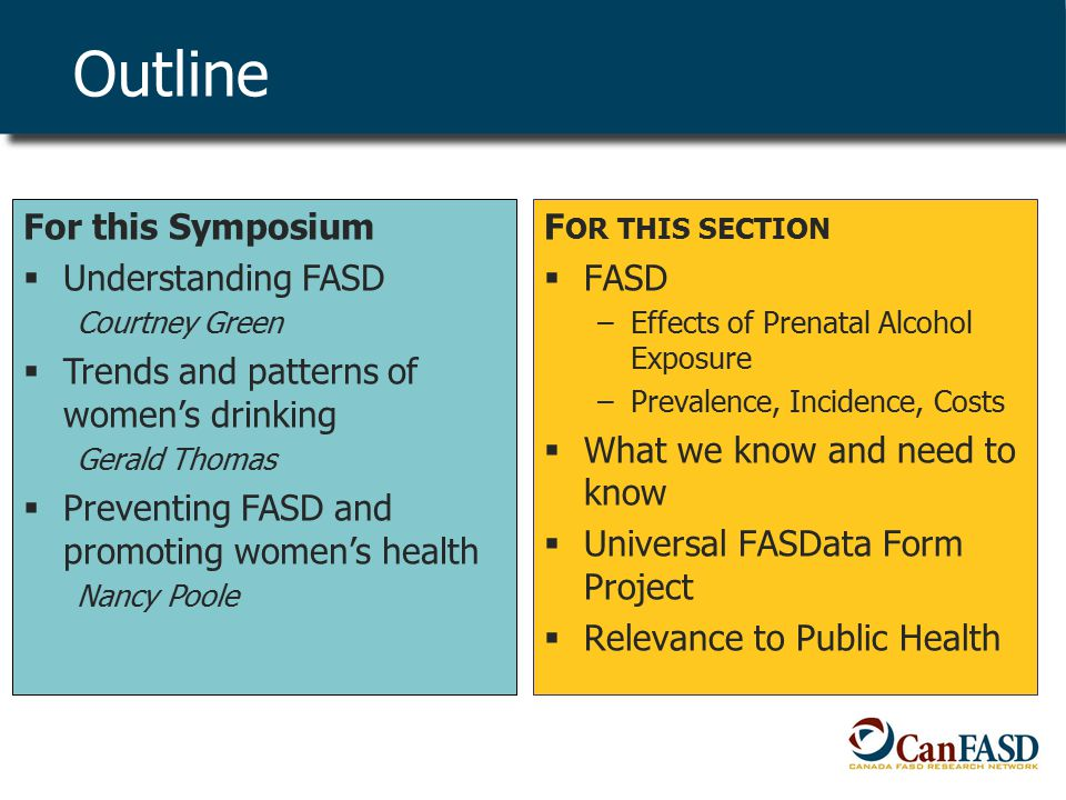Outline F OR THIS SECTION  FASD –Effects of Prenatal Alcohol Exposure –Prevalence, Incidence, Costs  What we know and need to know  Universal FASData Form Project  Relevance to Public Health For this Symposium  Understanding FASD Courtney Green  Trends and patterns of women's drinking Gerald Thomas  Preventing FASD and promoting women's health Nancy Poole