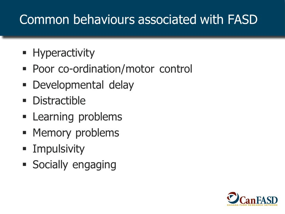 Common behaviours associated with FASD  Hyperactivity  Poor co-ordination/motor control  Developmental delay  Distractible  Learning problems  Memory problems  Impulsivity  Socially engaging