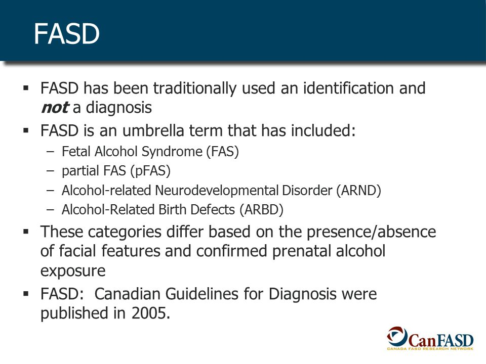 FASD  FASD has been traditionally used an identification and not a diagnosis  FASD is an umbrella term that has included: –Fetal Alcohol Syndrome (FAS) –partial FAS (pFAS) –Alcohol-related Neurodevelopmental Disorder (ARND) –Alcohol-Related Birth Defects (ARBD)  These categories differ based on the presence/absence of facial features and confirmed prenatal alcohol exposure  FASD: Canadian Guidelines for Diagnosis were published in 2005.