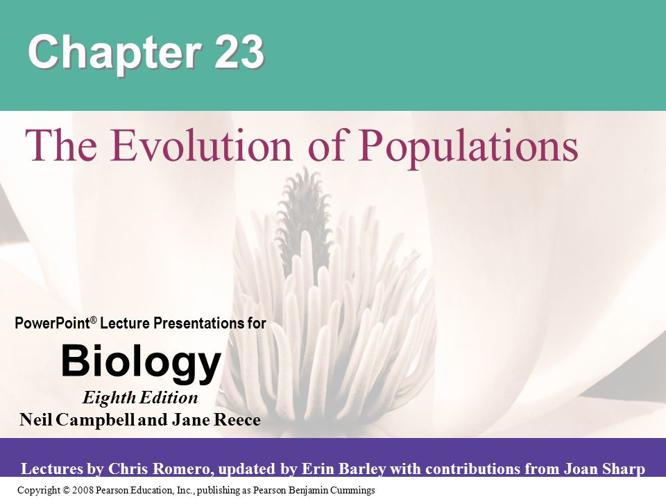 Copyright © 2008 Pearson Education, Inc., publishing as Pearson Benjamin Cummings PowerPoint ® Lecture Presentations for Biology Eighth Edition Neil Campbell and Jane Reece Lectures by Chris Romero, updated by Erin Barley with contributions from Joan Sharp Chapter 23 The Evolution of Populations