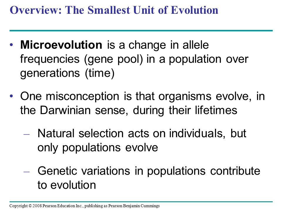 Copyright © 2008 Pearson Education Inc., publishing as Pearson Benjamin Cummings Overview: The Smallest Unit of Evolution Microevolution is a change in allele frequencies (gene pool) in a population over generations (time) One misconception is that organisms evolve, in the Darwinian sense, during their lifetimes – Natural selection acts on individuals, but only populations evolve – Genetic variations in populations contribute to evolution