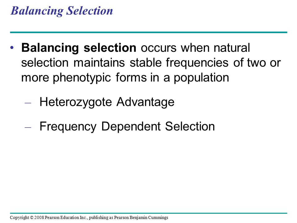 Copyright © 2008 Pearson Education Inc., publishing as Pearson Benjamin Cummings Balancing Selection Balancing selection occurs when natural selection maintains stable frequencies of two or more phenotypic forms in a population – Heterozygote Advantage – Frequency Dependent Selection