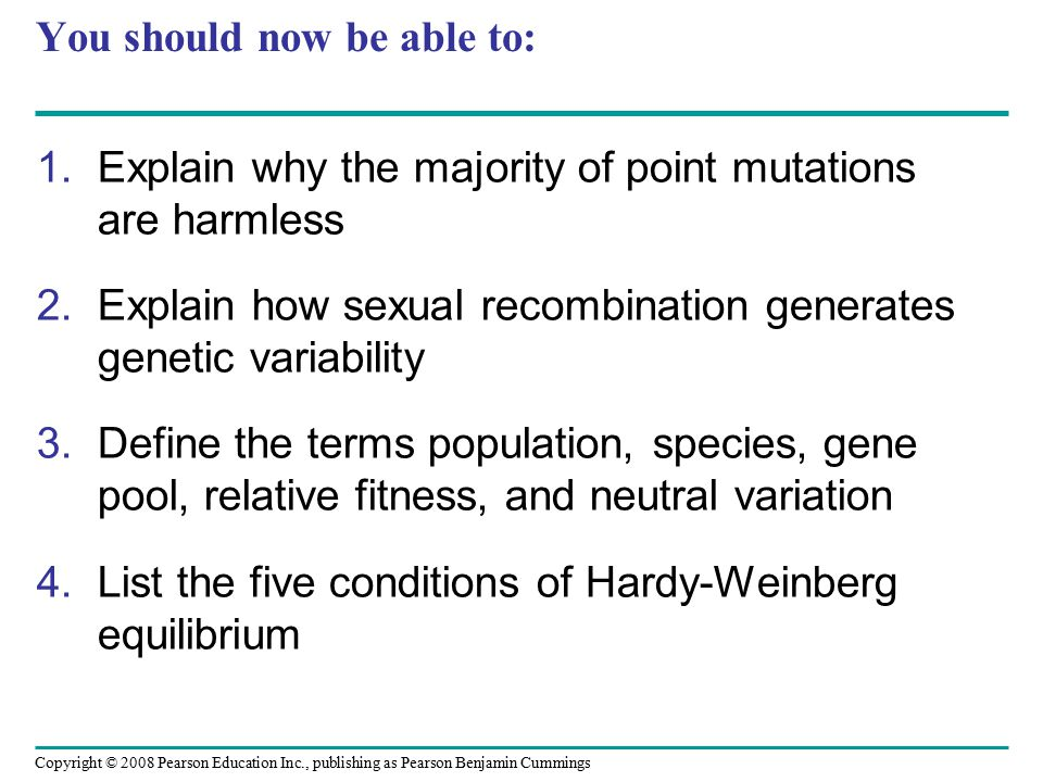 Copyright © 2008 Pearson Education Inc., publishing as Pearson Benjamin Cummings You should now be able to: 1.Explain why the majority of point mutations are harmless 2.Explain how sexual recombination generates genetic variability 3.Define the terms population, species, gene pool, relative fitness, and neutral variation 4.List the five conditions of Hardy-Weinberg equilibrium