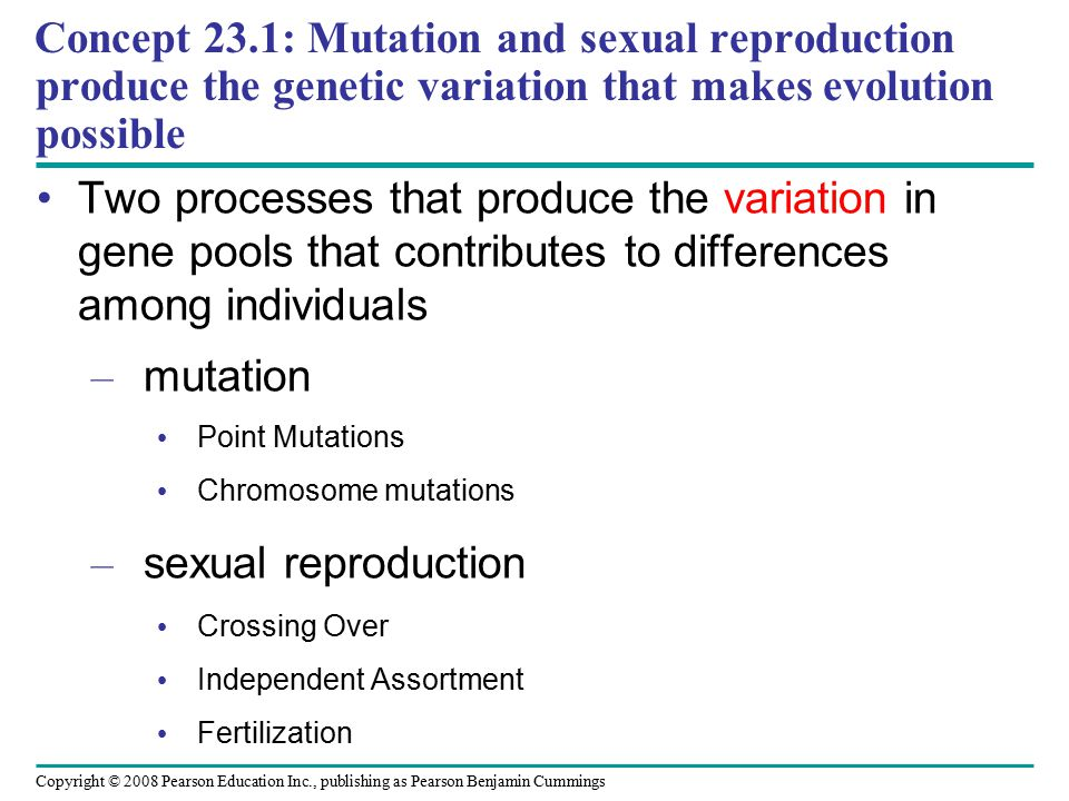 Copyright © 2008 Pearson Education Inc., publishing as Pearson Benjamin Cummings Two processes that produce the variation in gene pools that contributes to differences among individuals – mutation Point Mutations Chromosome mutations – sexual reproduction Crossing Over Independent Assortment Fertilization Concept 23.1: Mutation and sexual reproduction produce the genetic variation that makes evolution possible