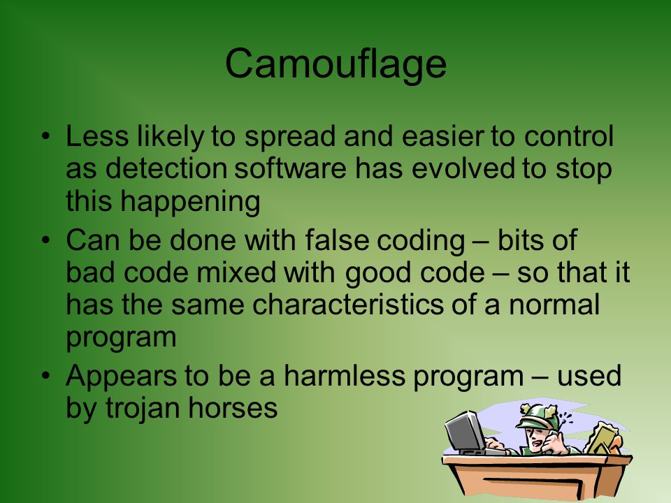 Camouflage Less likely to spread and easier to control as detection software has evolved to stop this happening Can be done with false coding – bits of bad code mixed with good code – so that it has the same characteristics of a normal program Appears to be a harmless program – used by trojan horses