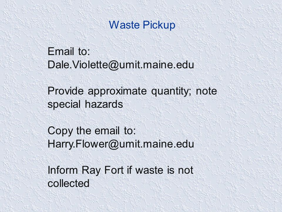 Waste Pickup Email to: Dale.Violette@umit.maine.edu Provide approximate quantity; note special hazards Copy the email to: Harry.Flower@umit.maine.edu Inform Ray Fort if waste is not collected