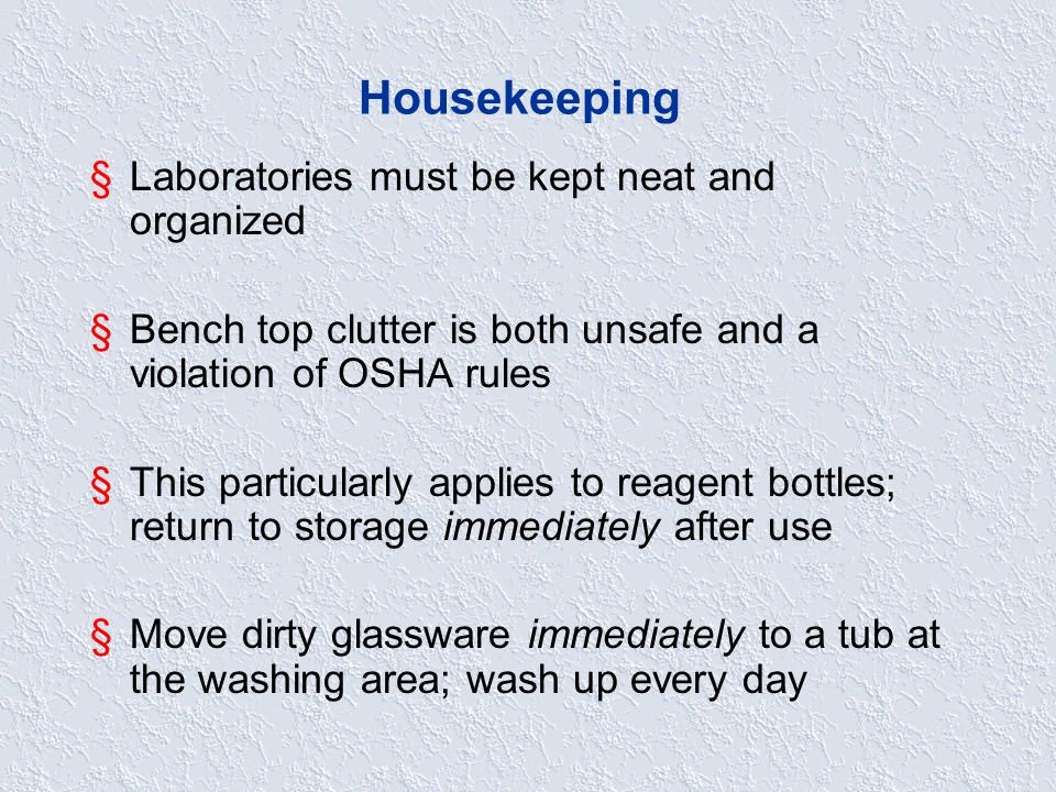 Housekeeping §Laboratories must be kept neat and organized §Bench top clutter is both unsafe and a violation of OSHA rules §This particularly applies to reagent bottles; return to storage immediately after use §Move dirty glassware immediately to a tub at the washing area; wash up every day